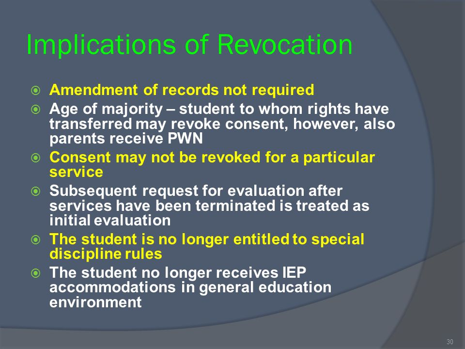 Implications of Revocation Amendment of records not required Age of majority – student to whom rights have transferred may revoke consent, however, also parents receive PWN Consent may not be revoked for a particular service Subsequent request for evaluation after services have been terminated is treated as initial evaluation The student is no longer entitled to special discipline rules The student no longer receives IEP accommodations in general education environment 30