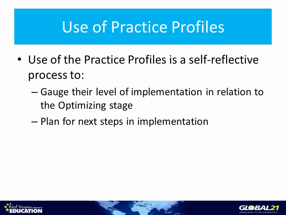 Use of Practice Profiles Use of the Practice Profiles is a self-reflective process to: – Gauge their level of implementation in relation to the Optimizing stage – Plan for next steps in implementation