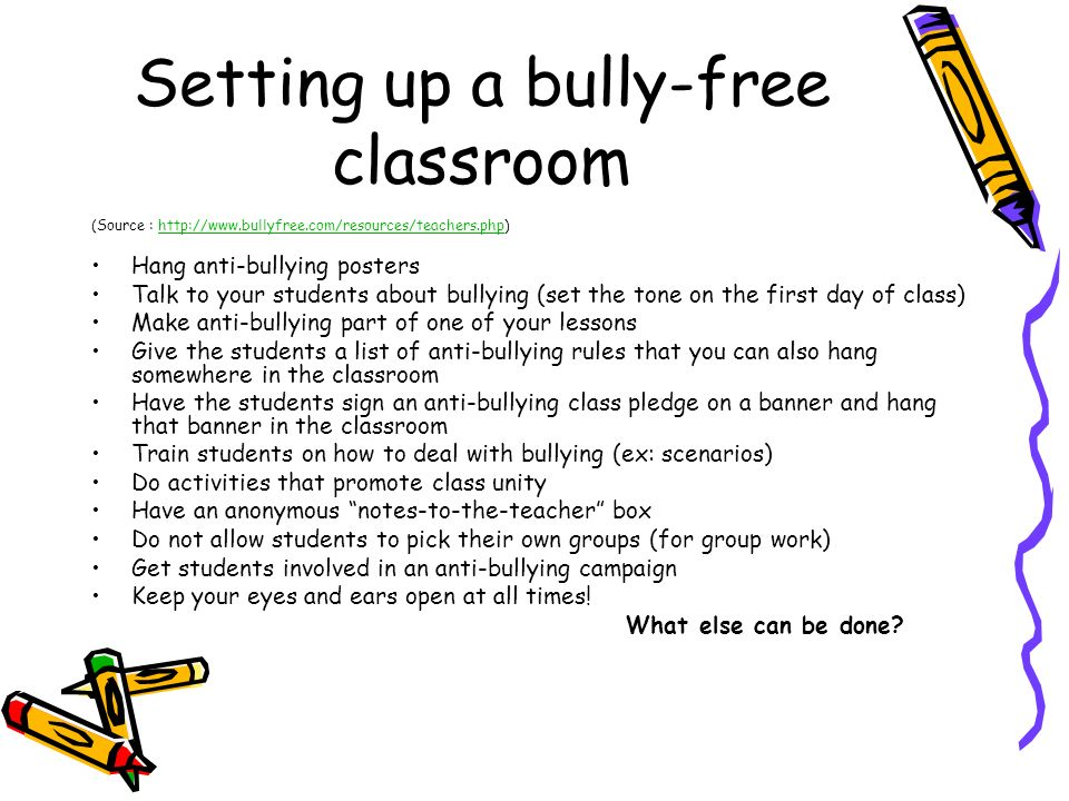 Setting up a bully-free classroom (Source : http://www.bullyfree.com/resources/teachers.php)http://www.bullyfree.com/resources/teachers.php Hang anti-bullying posters Talk to your students about bullying (set the tone on the first day of class) Make anti-bullying part of one of your lessons Give the students a list of anti-bullying rules that you can also hang somewhere in the classroom Have the students sign an anti-bullying class pledge on a banner and hang that banner in the classroom Train students on how to deal with bullying (ex: scenarios) Do activities that promote class unity Have an anonymous notes-to-the-teacher box Do not allow students to pick their own groups (for group work) Get students involved in an anti-bullying campaign Keep your eyes and ears open at all times.