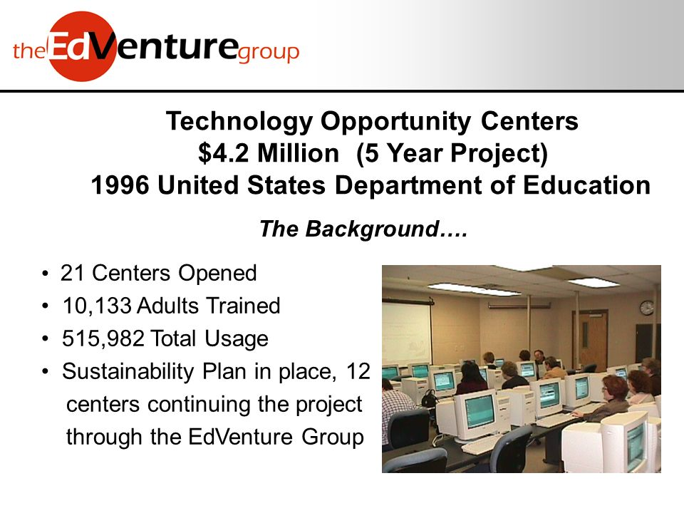 21 Centers Opened 10,133 Adults Trained 515,982 Total Usage Sustainability Plan in place, 12 centers continuing the project through the EdVenture Group Technology Opportunity Centers $4.2 Million (5 Year Project) 1996 United States Department of Education The Background….