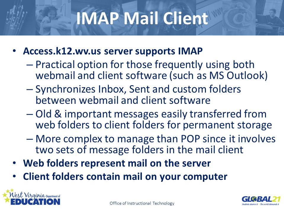 Click to edit Master title style IMAP Mail Client Access.k12.wv.us server supports IMAP – Practical option for those frequently using both webmail and client software (such as MS Outlook) – Synchronizes Inbox, Sent and custom folders between webmail and client software – Old & important messages easily transferred from web folders to client folders for permanent storage – More complex to manage than POP since it involves two sets of message folders in the mail client Web folders represent mail on the server Client folders contain mail on your computer Office of Instructional Technology