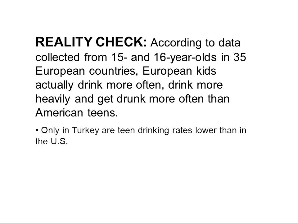 REALITY CHECK: According to data collected from 15- and 16-year-olds in 35 European countries, European kids actually drink more often, drink more heavily and get drunk more often than American teens.