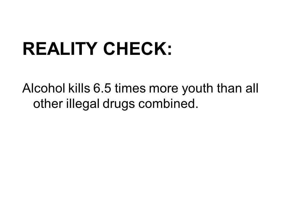 REALITY CHECK: Alcohol kills 6.5 times more youth than all other illegal drugs combined.