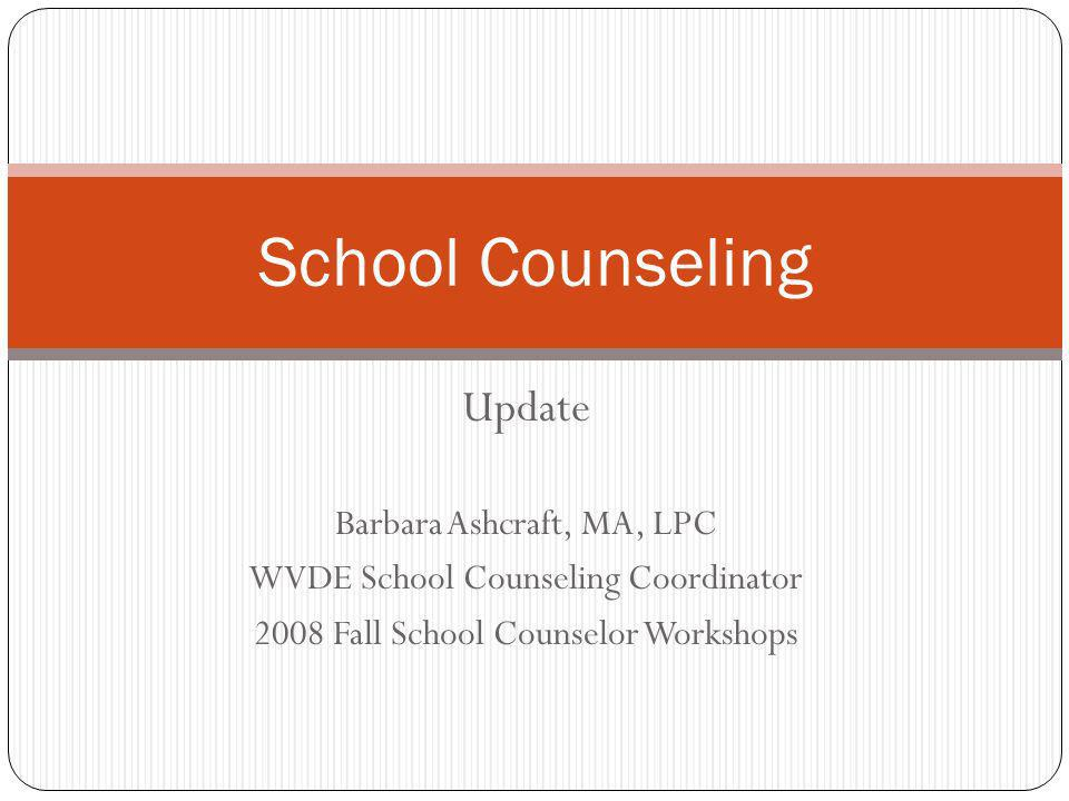 Update Barbara Ashcraft, MA, LPC WVDE School Counseling Coordinator 2008 Fall School Counselor Workshops School Counseling