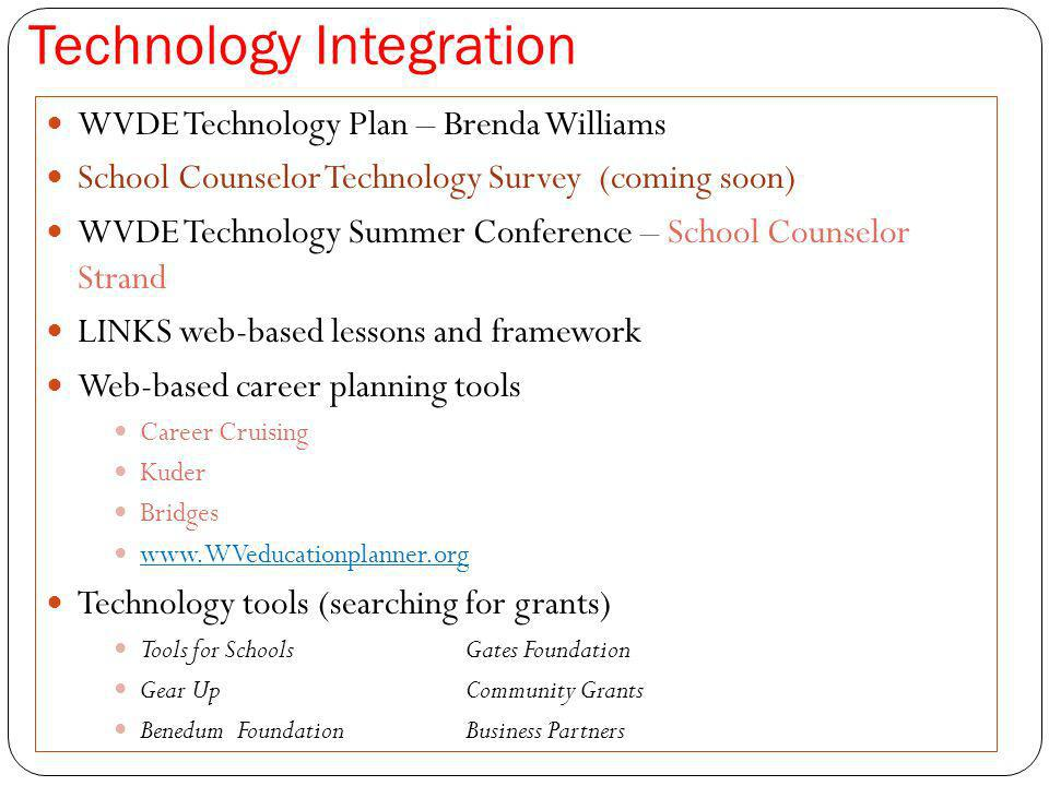 Technology Integration WVDE Technology Plan – Brenda Williams School Counselor Technology Survey (coming soon) WVDE Technology Summer Conference – School Counselor Strand LINKS web-based lessons and framework Web-based career planning tools Career Cruising Kuder Bridges www.WVeducationplanner.org Technology tools (searching for grants) Tools for SchoolsGates Foundation Gear UpCommunity Grants Benedum FoundationBusiness Partners
