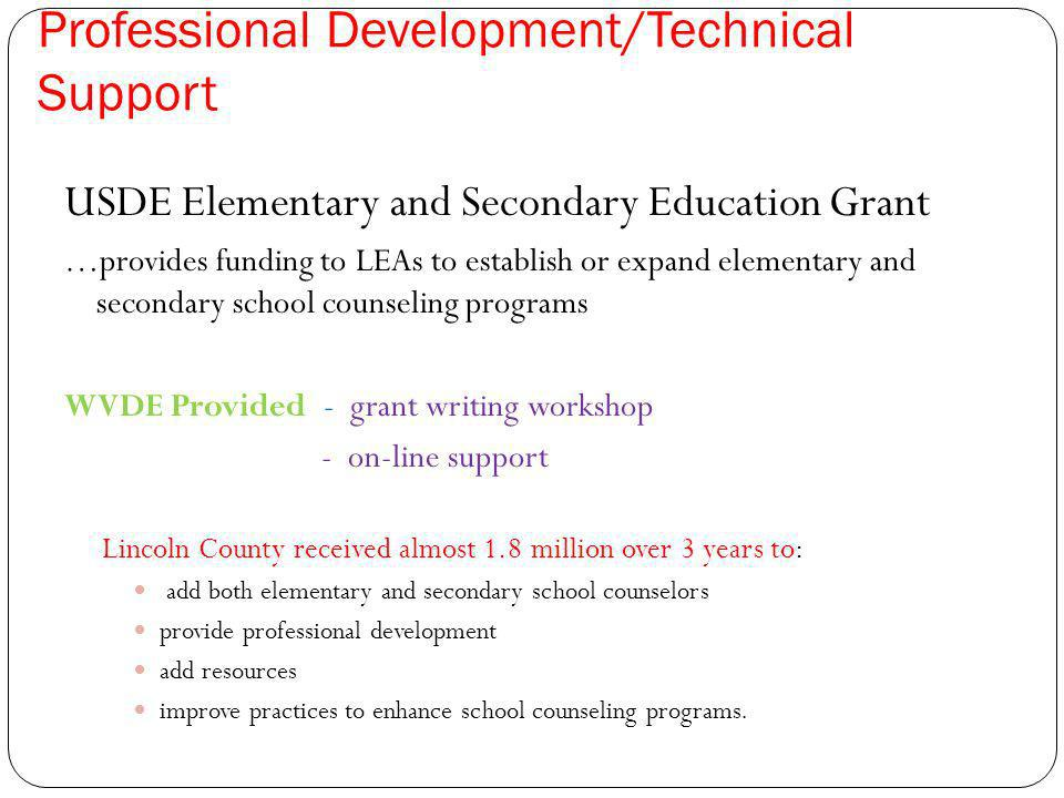 Professional Development/Technical Support USDE Elementary and Secondary Education Grant …provides funding to LEAs to establish or expand elementary and secondary school counseling programs WVDE Provided - grant writing workshop - on-line support Lincoln County received almost 1.8 million over 3 years to: add both elementary and secondary school counselors provide professional development add resources improve practices to enhance school counseling programs.