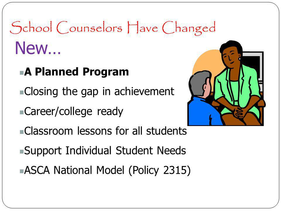School Counselors Have Changed New… A Planned Program Closing the gap in achievement Career/college ready Classroom lessons for all students Support Individual Student Needs ASCA National Model (Policy 2315)