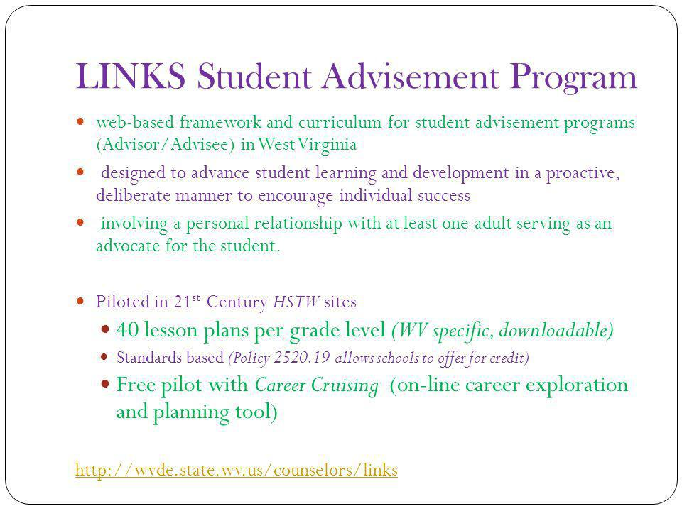 LINKS Student Advisement Program web-based framework and curriculum for student advisement programs (Advisor/Advisee) in West Virginia designed to advance student learning and development in a proactive, deliberate manner to encourage individual success involving a personal relationship with at least one adult serving as an advocate for the student.