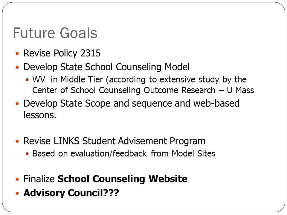Future Goals Revise Policy 2315 Develop State School Counseling Model WV in Middle Tier (according to extensive study by the Center of School Counseling Outcome Research – U Mass Develop State Scope and sequence and web-based lessons.