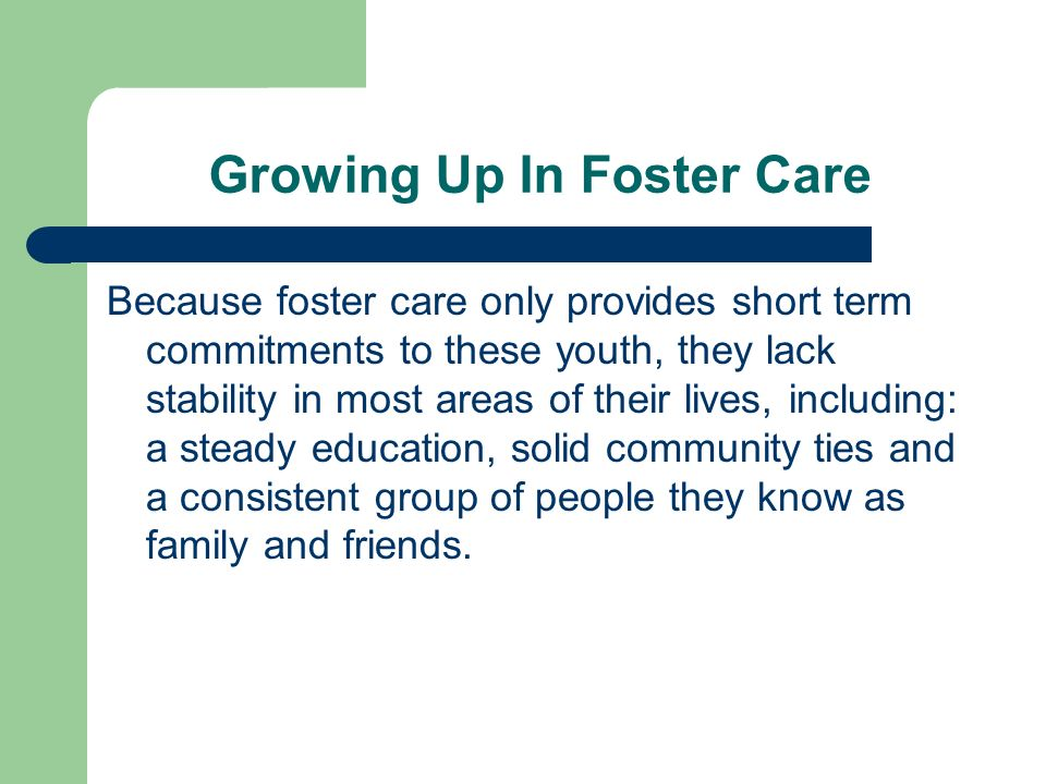 Growing Up In Foster Care Because foster care only provides short term commitments to these youth, they lack stability in most areas of their lives, including: a steady education, solid community ties and a consistent group of people they know as family and friends.