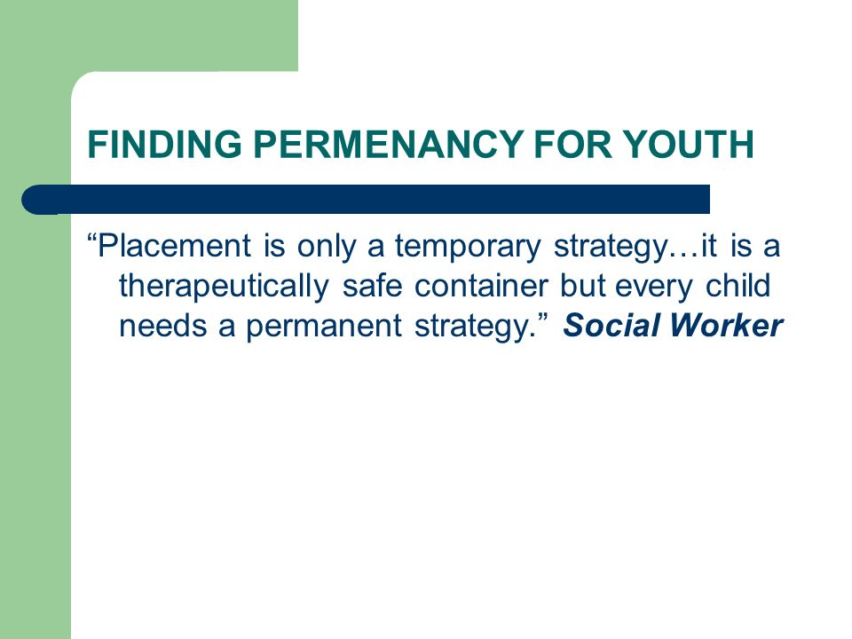 FINDING PERMENANCY FOR YOUTH Placement is only a temporary strategy…it is a therapeutically safe container but every child needs a permanent strategy.