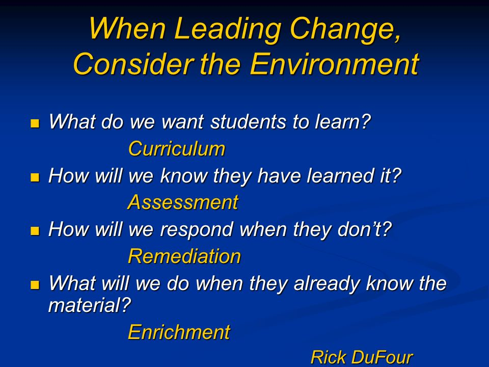 When Leading Change, Consider the Environment What do we want students to learn.