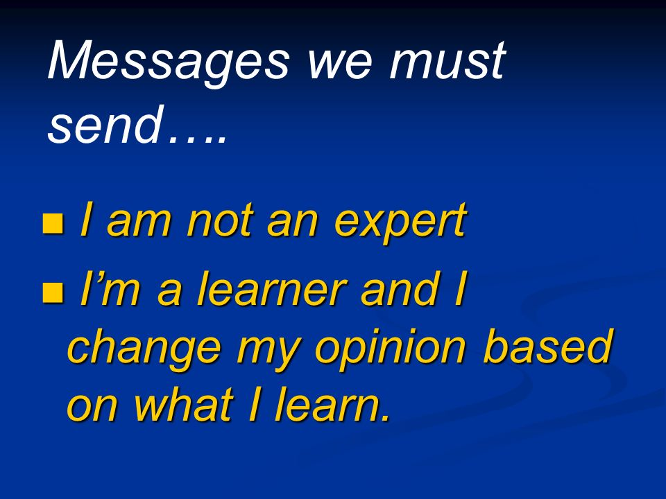 I am not an expert I am not an expert Im a learner and I change my opinion based on what I learn.
