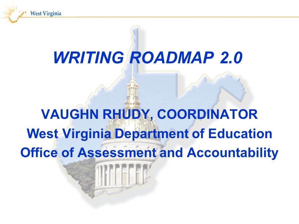 WRITING ROADMAP 2.0 VAUGHN RHUDY, COORDINATOR West Virginia Department of Education Office of Assessment and Accountability