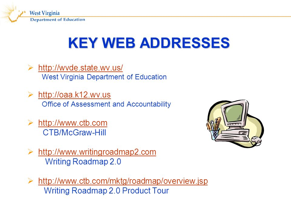 KEY WEB ADDRESSES http://wvde.state.wv.us/ West Virginia Department of Education http://oaa.k12.wv.us Office of Assessment and Accountability http://www.ctb.com CTB/McGraw-Hill http://www.writingroadmap2.com Writing Roadmap 2.0 http://www.ctb.com/mktg/roadmap/overview.jsp Writing Roadmap 2.0 Product Tour