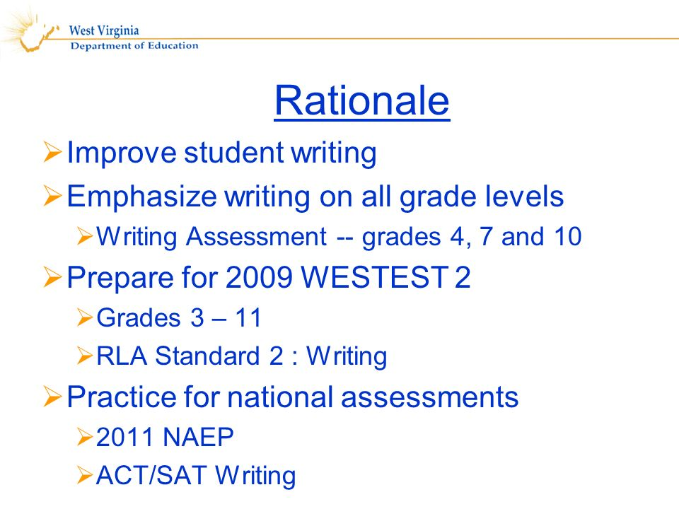 Rationale Improve student writing Emphasize writing on all grade levels Writing Assessment -- grades 4, 7 and 10 Prepare for 2009 WESTEST 2 Grades 3 – 11 RLA Standard 2 : Writing Practice for national assessments 2011 NAEP ACT/SAT Writing