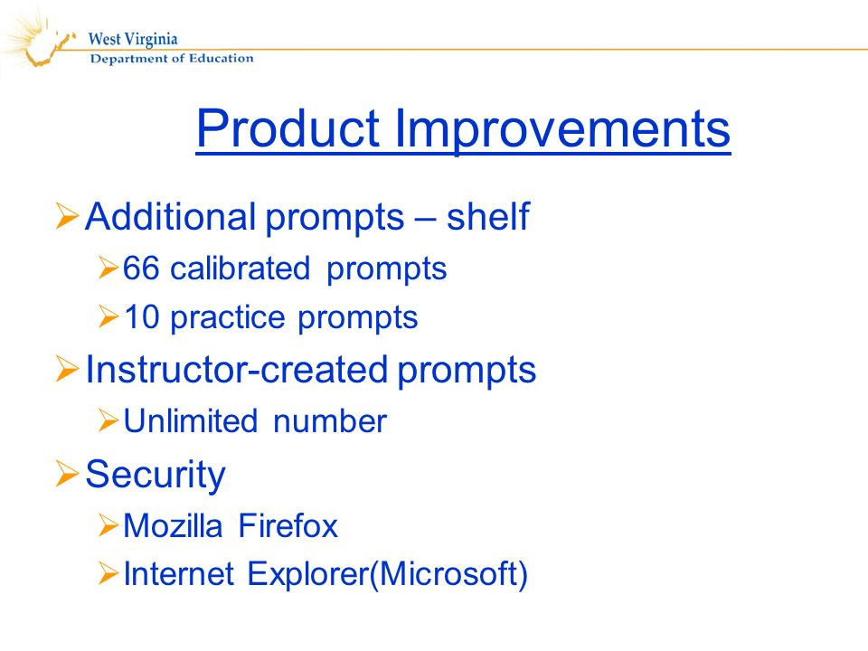 Product Improvements Additional prompts – shelf 66 calibrated prompts 10 practice prompts Instructor-created prompts Unlimited number Security Mozilla Firefox Internet Explorer(Microsoft)