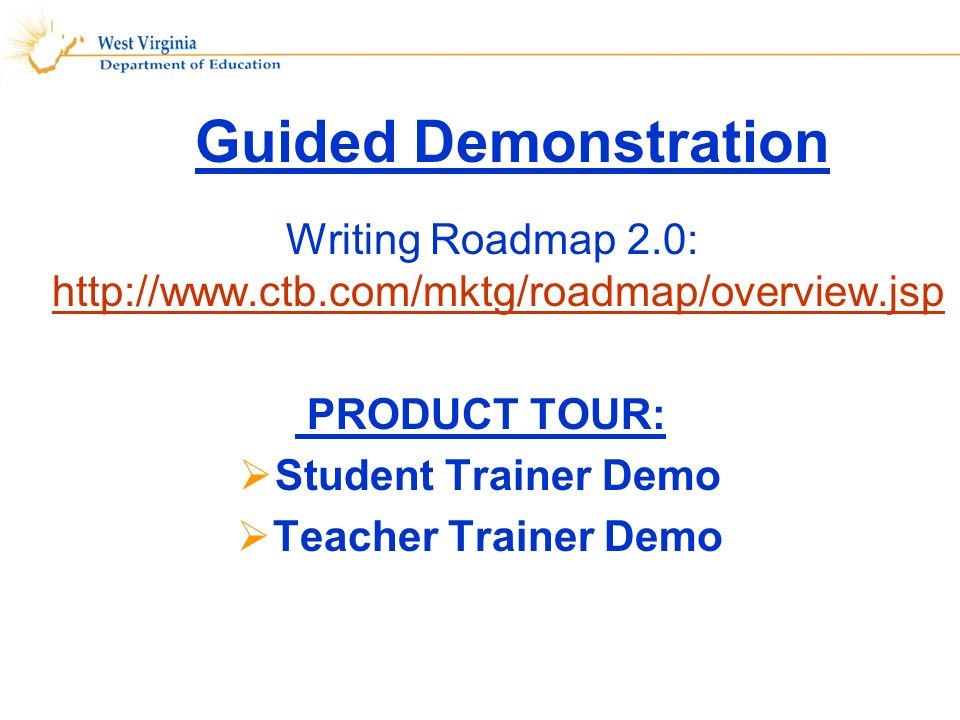 Guided Demonstration Writing Roadmap 2.0: http://www.ctb.com/mktg/roadmap/overview.jsp http://www.ctb.com/mktg/roadmap/overview.jsp PRODUCT TOUR: Student Trainer Demo Teacher Trainer Demo