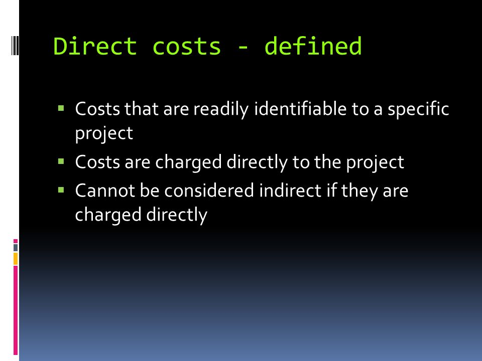 Direct costs - defined Costs that are readily identifiable to a specific project Costs are charged directly to the project Cannot be considered indirect if they are charged directly