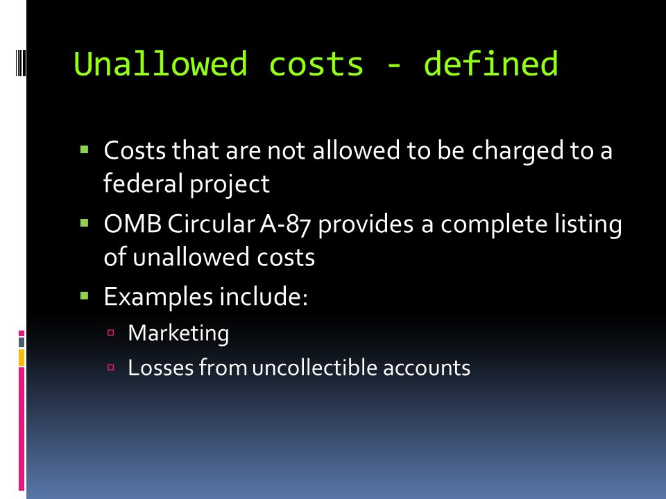 Unallowed costs - defined Costs that are not allowed to be charged to a federal project OMB Circular A-87 provides a complete listing of unallowed costs Examples include: Marketing Losses from uncollectible accounts