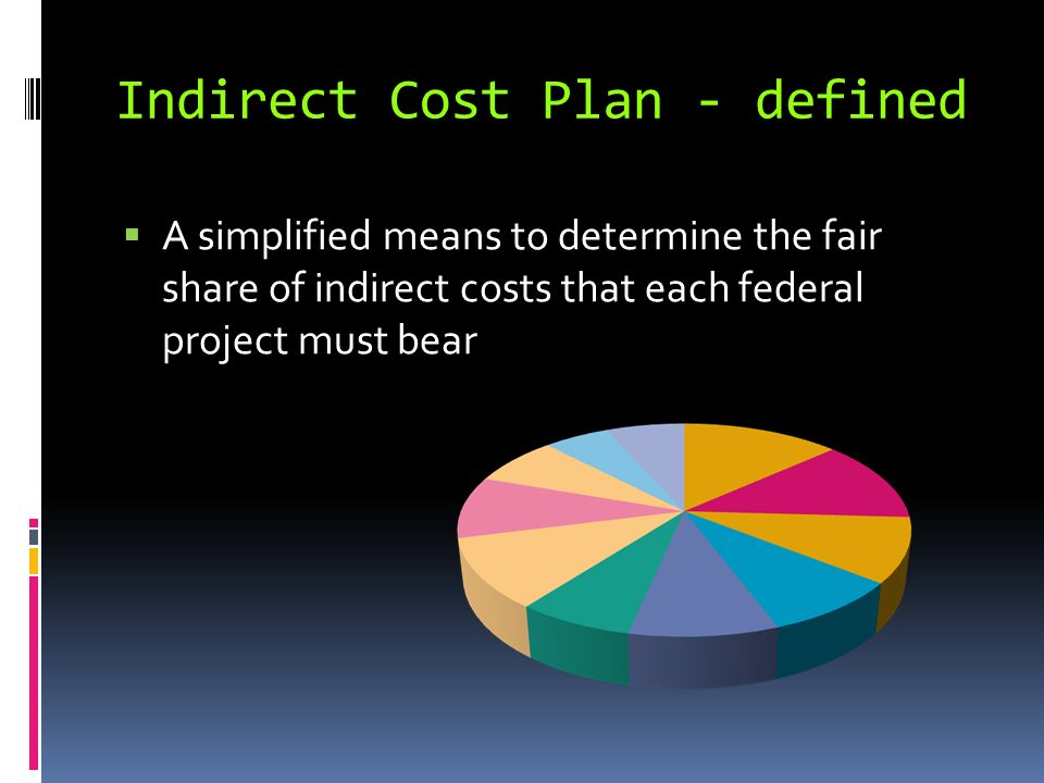 Indirect Cost Plan - defined A simplified means to determine the fair share of indirect costs that each federal project must bear