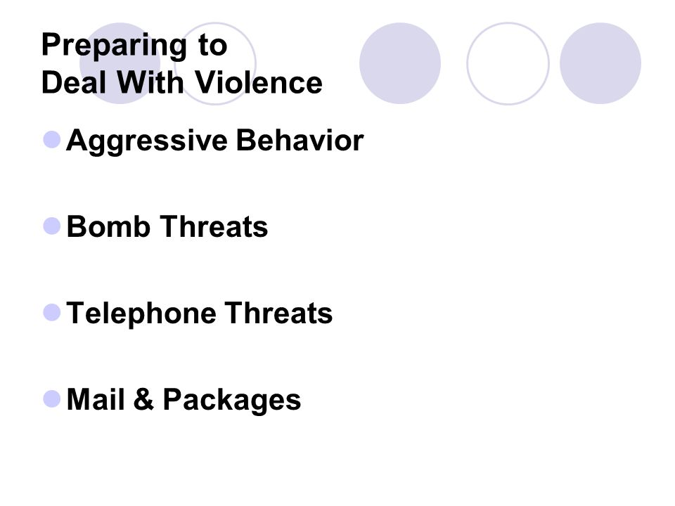Preparing to Deal With Violence Aggressive Behavior Bomb Threats Telephone Threats Mail & Packages