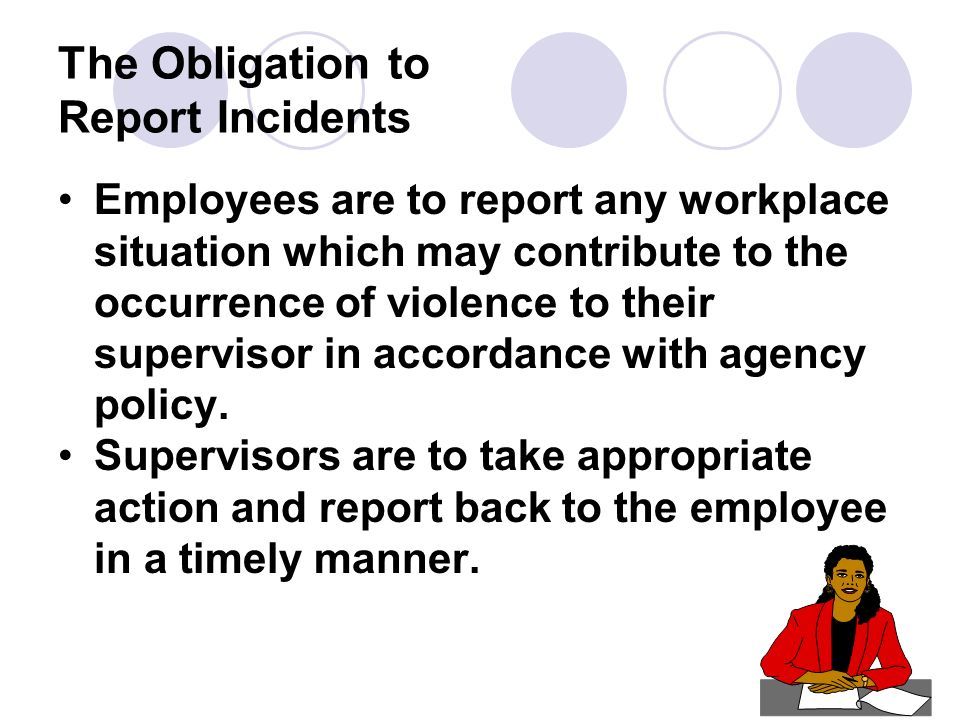 The Obligation to Report Incidents Employees are to report any workplace situation which may contribute to the occurrence of violence to their supervisor in accordance with agency policy.