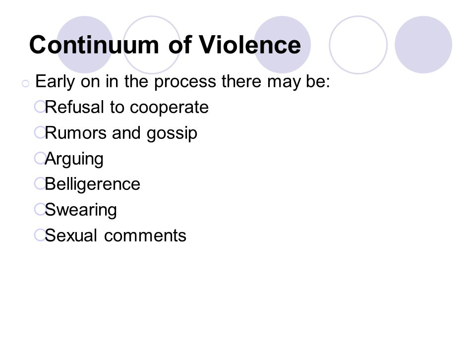 Continuum of Violence Early on in the process there may be: Refusal to cooperate Rumors and gossip Arguing Belligerence Swearing Sexual comments
