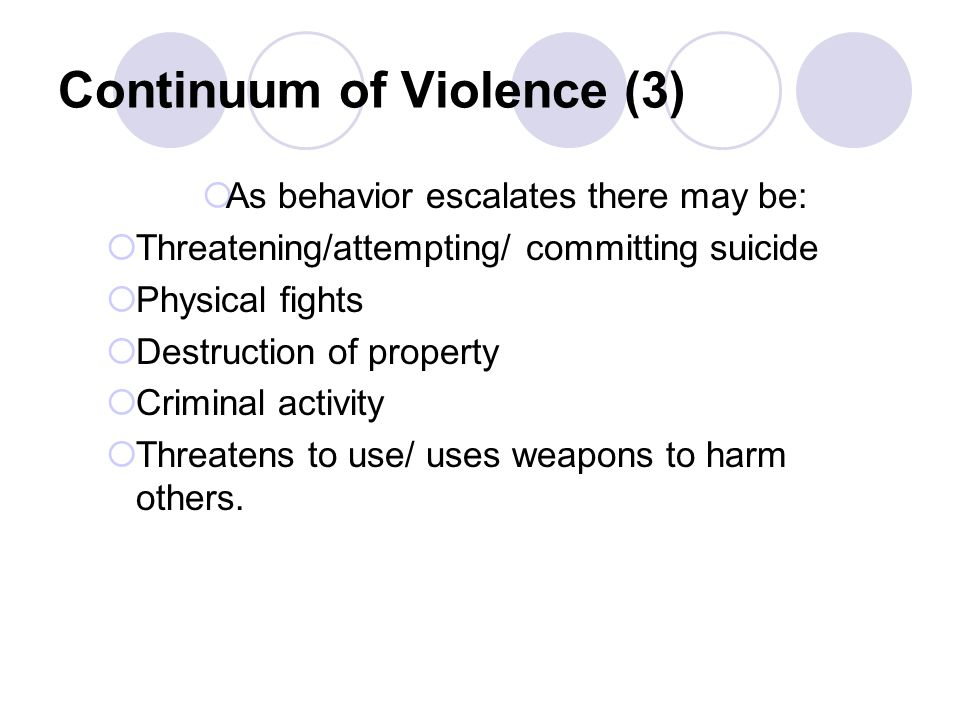 Continuum of Violence (3) As behavior escalates there may be: Threatening/attempting/ committing suicide Physical fights Destruction of property Criminal activity Threatens to use/ uses weapons to harm others.