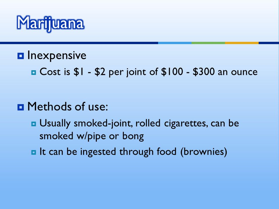 Inexpensive Cost is $1 - $2 per joint of $100 - $300 an ounce Methods of use: Usually smoked-joint, rolled cigarettes, can be smoked w/pipe or bong It can be ingested through food (brownies)