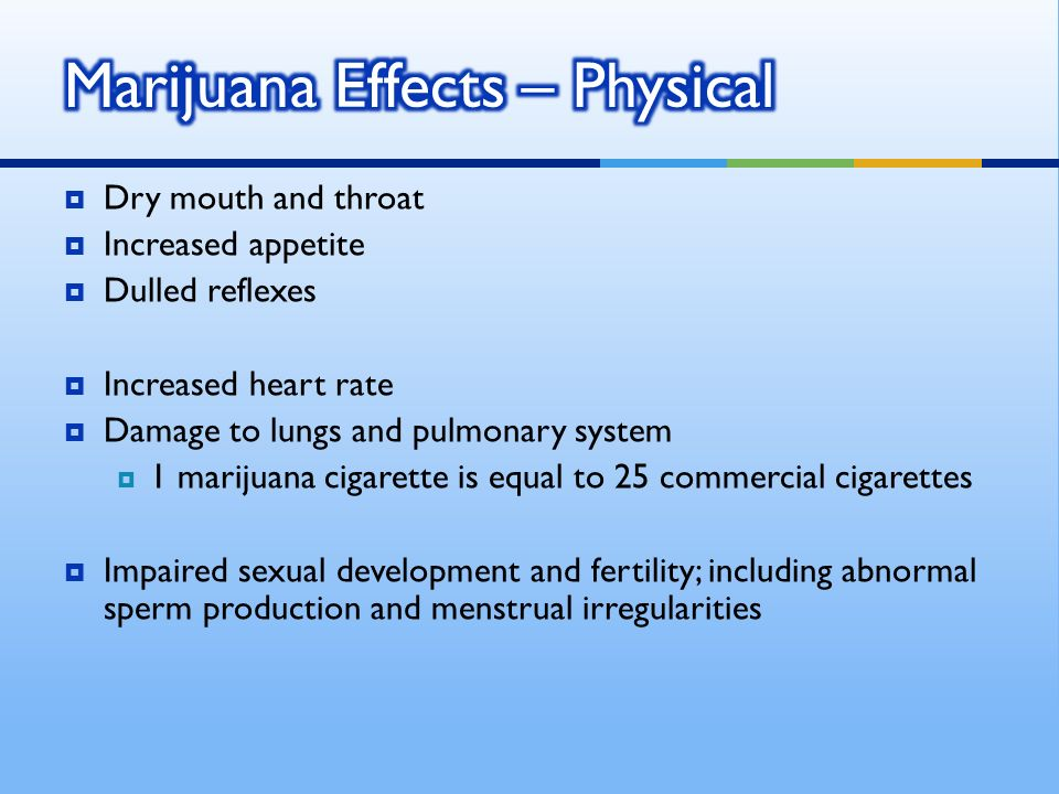 Dry mouth and throat Increased appetite Dulled reflexes Increased heart rate Damage to lungs and pulmonary system 1 marijuana cigarette is equal to 25 commercial cigarettes Impaired sexual development and fertility; including abnormal sperm production and menstrual irregularities