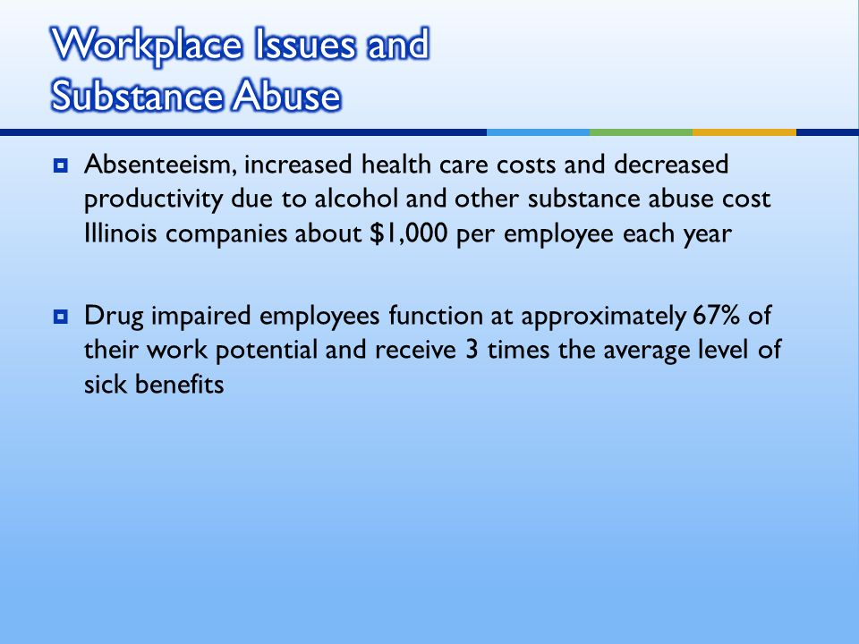 Absenteeism, increased health care costs and decreased productivity due to alcohol and other substance abuse cost Illinois companies about $1,000 per employee each year Drug impaired employees function at approximately 67% of their work potential and receive 3 times the average level of sick benefits