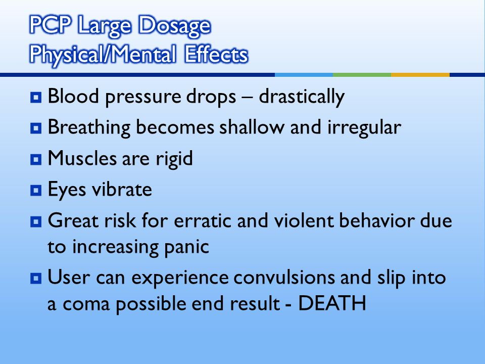 Blood pressure drops – drastically Breathing becomes shallow and irregular Muscles are rigid Eyes vibrate Great risk for erratic and violent behavior due to increasing panic User can experience convulsions and slip into a coma possible end result - DEATH