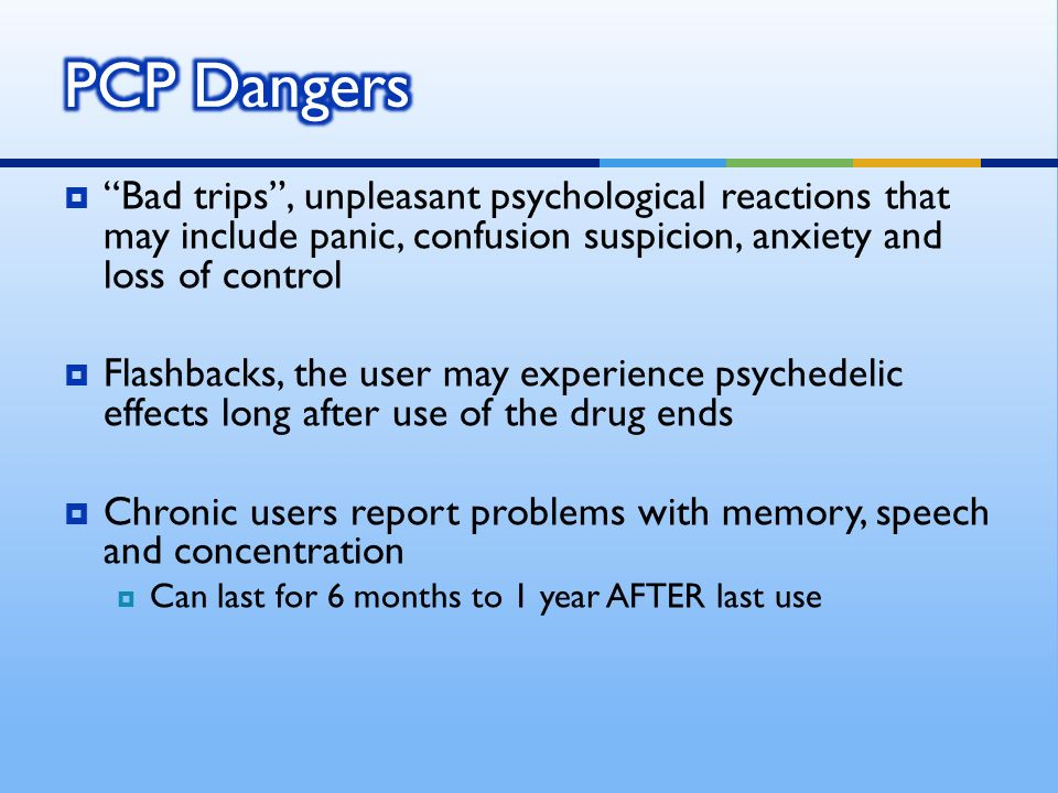 Bad trips, unpleasant psychological reactions that may include panic, confusion suspicion, anxiety and loss of control Flashbacks, the user may experience psychedelic effects long after use of the drug ends Chronic users report problems with memory, speech and concentration Can last for 6 months to 1 year AFTER last use