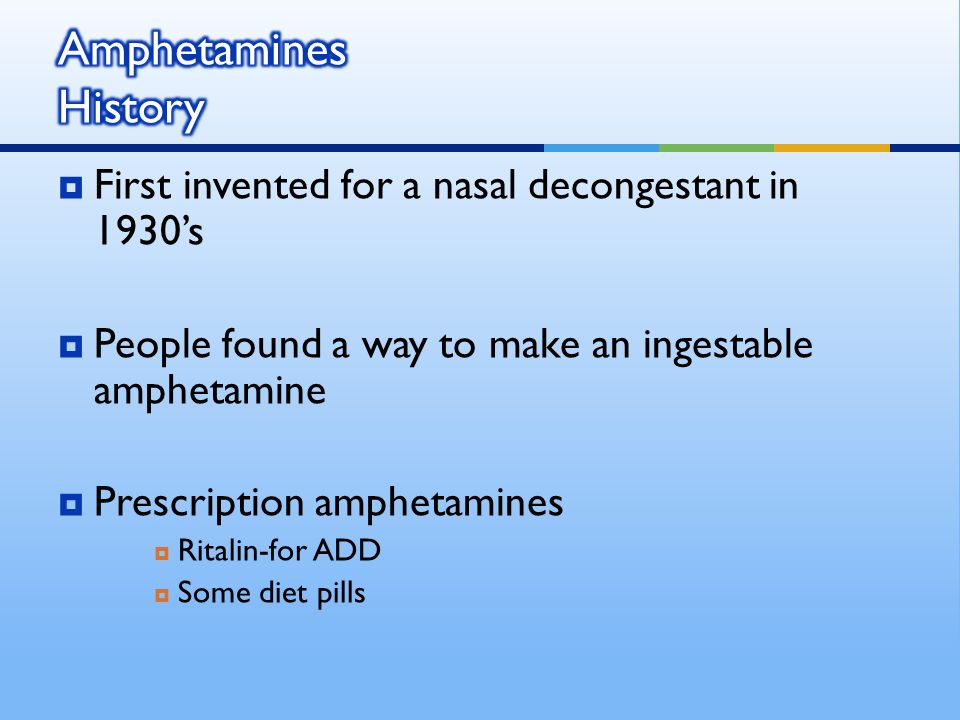 First invented for a nasal decongestant in 1930s People found a way to make an ingestable amphetamine Prescription amphetamines Ritalin-for ADD Some diet pills