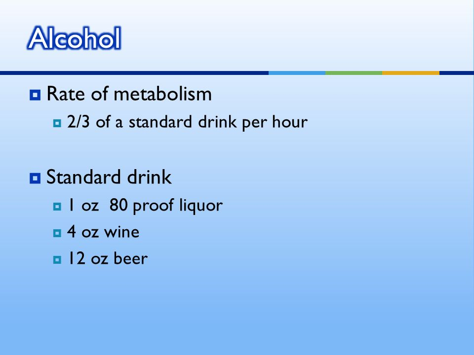 Rate of metabolism 2/3 of a standard drink per hour Standard drink 1 oz 80 proof liquor 4 oz wine 12 oz beer