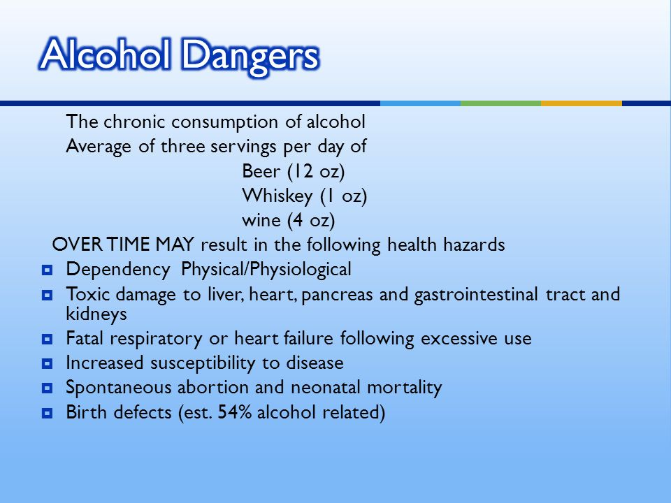 The chronic consumption of alcohol Average of three servings per day of Beer (12 oz) Whiskey (1 oz) wine (4 oz) OVER TIME MAY result in the following health hazards Dependency Physical/Physiological Toxic damage to liver, heart, pancreas and gastrointestinal tract and kidneys Fatal respiratory or heart failure following excessive use Increased susceptibility to disease Spontaneous abortion and neonatal mortality Birth defects (est.