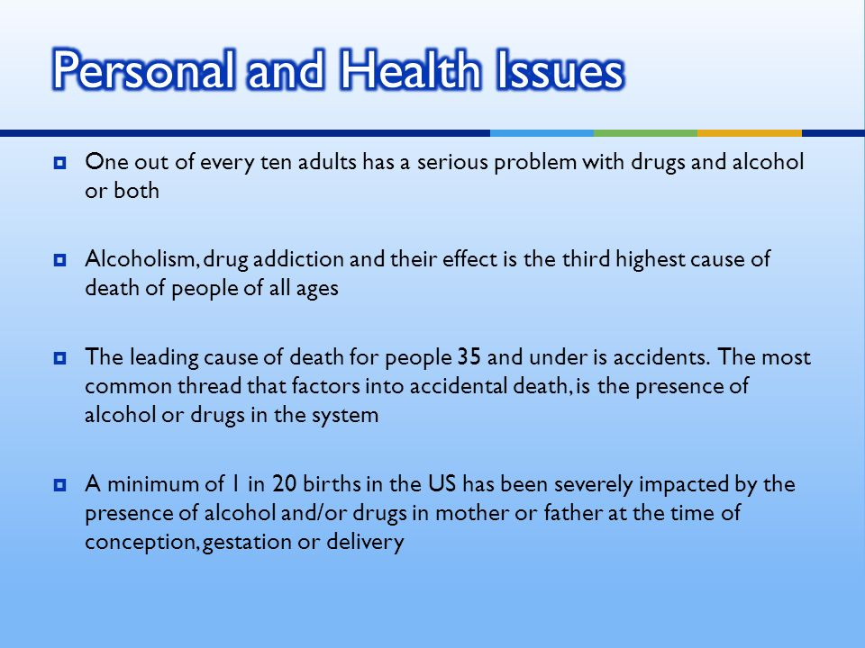 One out of every ten adults has a serious problem with drugs and alcohol or both Alcoholism, drug addiction and their effect is the third highest cause of death of people of all ages The leading cause of death for people 35 and under is accidents.