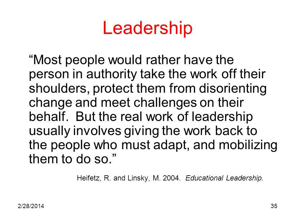 2/28/201435 Leadership Most people would rather have the person in authority take the work off their shoulders, protect them from disorienting change and meet challenges on their behalf.