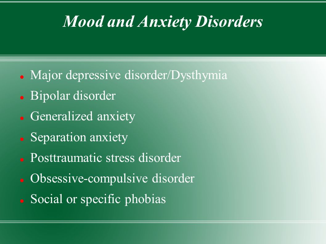 Mood and Anxiety Disorders Major depressive disorder/Dysthymia Bipolar disorder Generalized anxiety Separation anxiety Posttraumatic stress disorder Obsessive-compulsive disorder Social or specific phobias