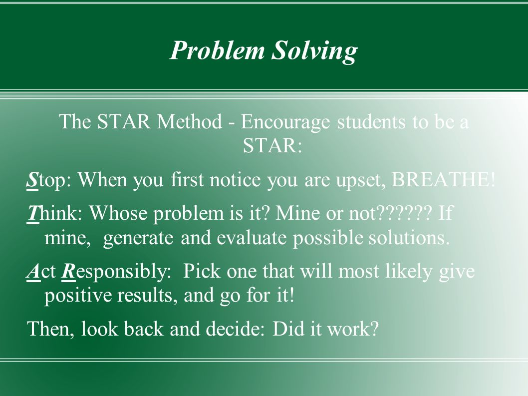 Problem Solving The STAR Method - Encourage students to be a STAR: Stop: When you first notice you are upset, BREATHE.