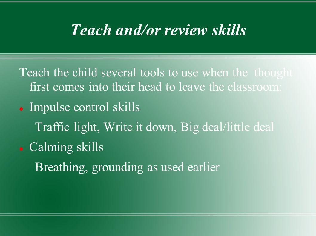 Teach and/or review skills Teach the child several tools to use when the thought first comes into their head to leave the classroom: Impulse control skills Traffic light, Write it down, Big deal/little deal Calming skills Breathing, grounding as used earlier