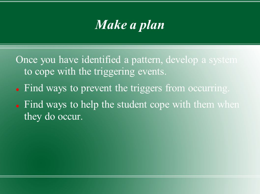 Make a plan Once you have identified a pattern, develop a system to cope with the triggering events.