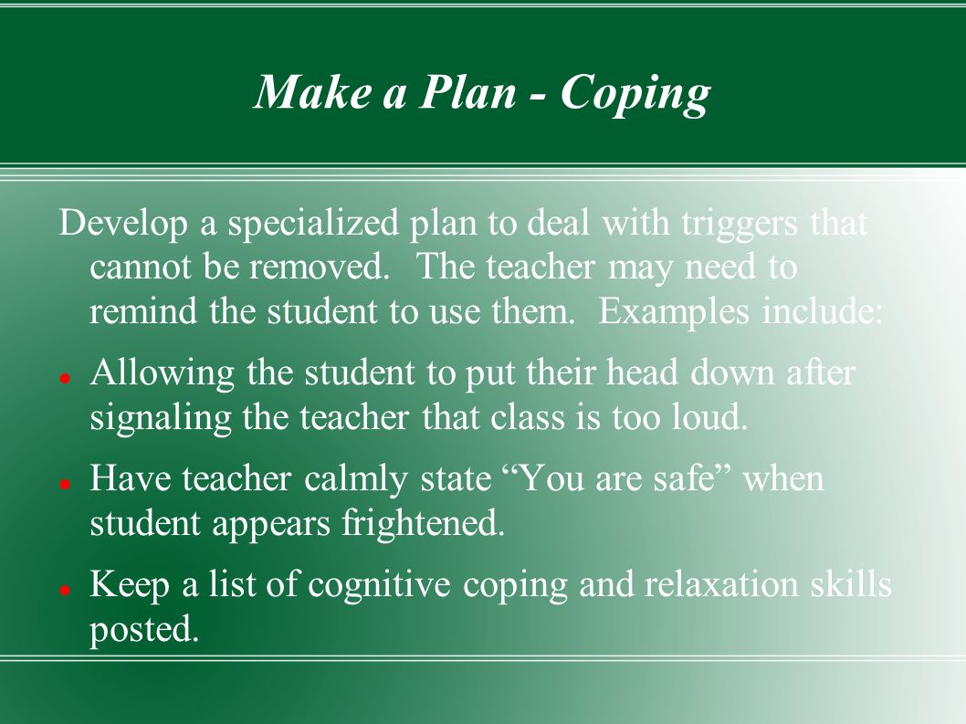 Make a Plan - Coping Develop a specialized plan to deal with triggers that cannot be removed.