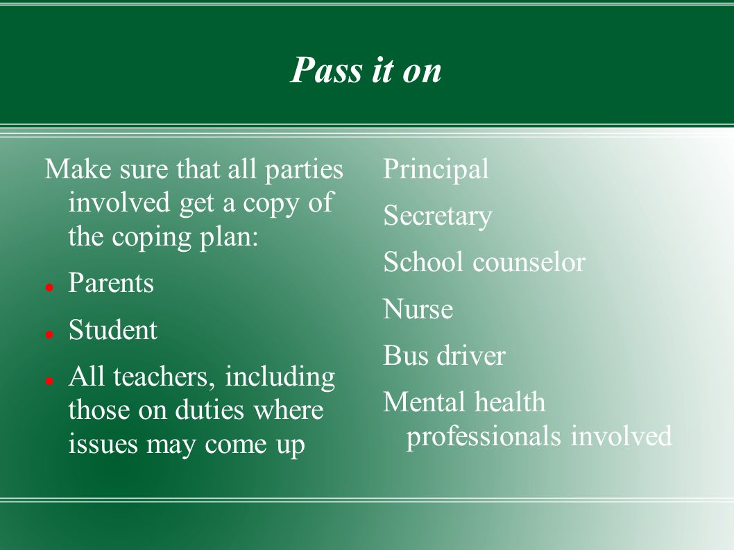 Pass it on Make sure that all parties involved get a copy of the coping plan: Parents Student All teachers, including those on duties where issues may come up Principal Secretary School counselor Nurse Bus driver Mental health professionals involved