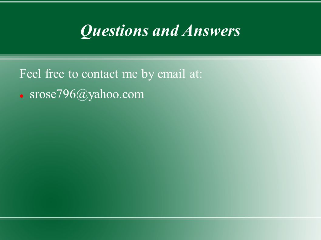 Questions and Answers Feel free to contact me by email at: srose796@yahoo.com