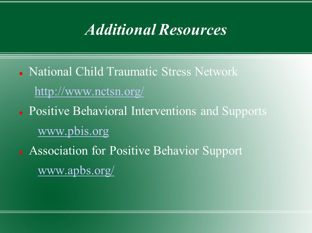 Additional Resources National Child Traumatic Stress Network http://www.nctsn.org/ Positive Behavioral Interventions and Supports www.pbis.org Association for Positive Behavior Support www.apbs.org/
