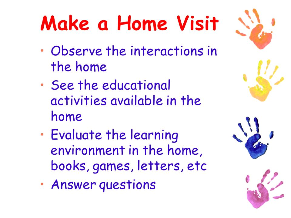 Make a Home Visit Observe the interactions in the home See the educational activities available in the home Evaluate the learning environment in the home, books, games, letters, etc Answer questions
