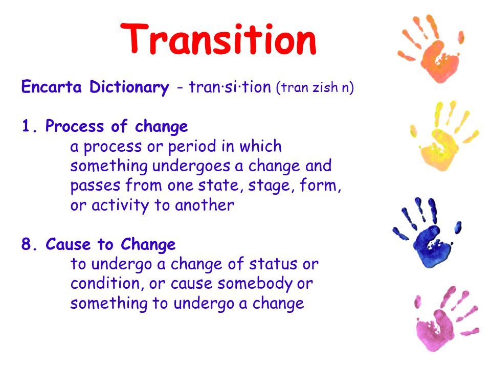 Transition Encarta Dictionary - tran·si·tion (tran zish n) 1.Process of change a process or period in which something undergoes a change and passes from one state, stage, form, or activity to another 8.Cause to Change to undergo a change of status or condition, or cause somebody or something to undergo a change