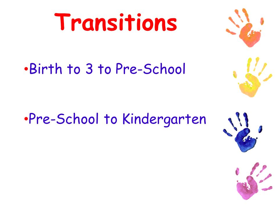 Transitions Birth to 3 to Pre-School Pre-School to Kindergarten